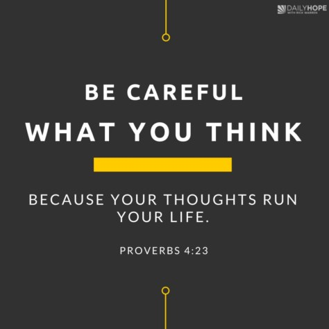 Be careful what you think, because your thoughts run your life.