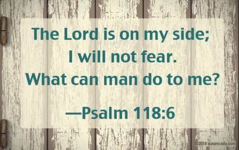 The Lord is on my side; I will not fear. What can man do to me?