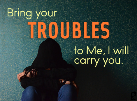 Bring you TROUBLES to Me, I will carry you.