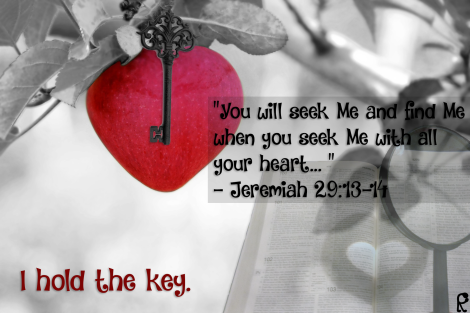You will seek Me and find Me.... I hold the key.