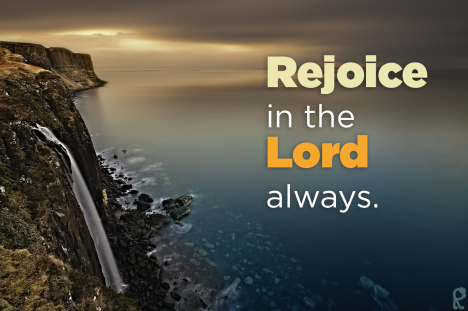 Rejoice in the Lord always.