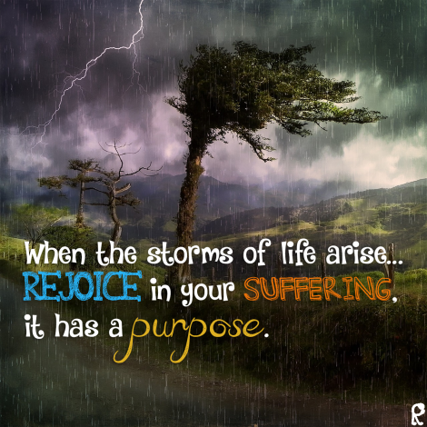 When the storms of life arise... Rejoice in your suffering, it has a purpose.