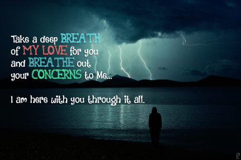Take a deep breath of My love for you and breathe out your concerns to Me... I am here with you through it all.