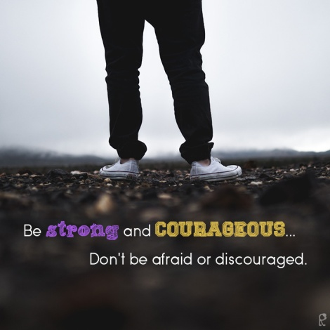 Be strong and courageous... Don't be afraid or discouraged.
