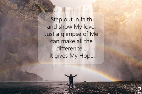 Step out in faith and show My love. Just a glimpse of Me can make all the difference... it gives My Hope.