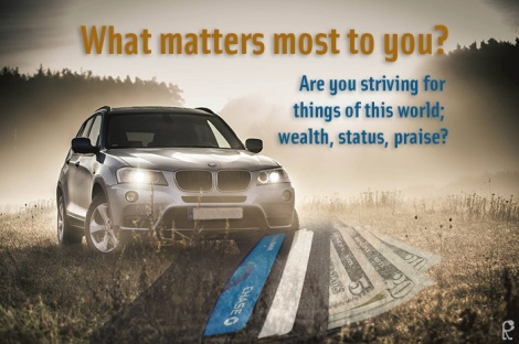 What matters most to you? Are you striving for things of this world; wealth, status, praise?