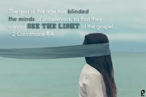 The god of this age has blinded the minds of unbelievers, so that they cannot see the light of the gospel... ~ 2 Corinthians 4:4