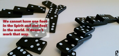 We cannot have one foot in the Spirit and one foot in the world. It doesn't work that way.