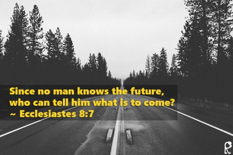 Since no man knows the future, who can tell him what is to come? ~ Ecclesiastes 8:7