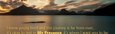 I know you're tired and this journey is far from over... it's okay to rest in My Presence, it's where I want you to be.