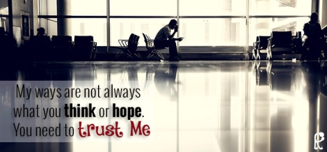 My ways are not always what you think or hope. You need to trust Me.