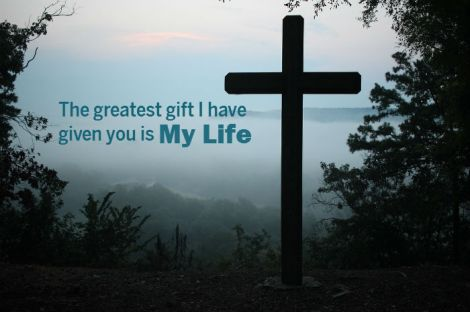The greatest gift I have given you is My Life.