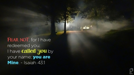 Fear not, for I have redeemed you; I have called you by your name; you are Mine. ~ Isaiah 43:1