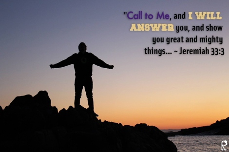 """Call to Me, and I will answer you, and show you great and mighty things... ~ Jeremiah 33:3"