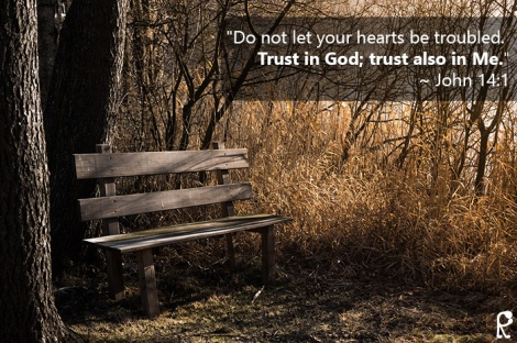 """Do not let your hearts be troubled. Trust in God; trust also in Me."" ~ John 14:1"