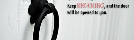 Keep asking... Keep searching... Keep knocking, and the doorwill be opened to you.