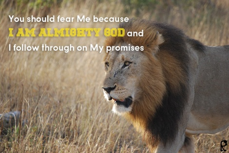 You should fear Me because I am Almighty God and I follow through on My promises