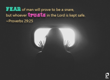 Fear of man will prove to be a snare, but whoever trusts in the Lord is kept safe. ~Proverbs 29:25