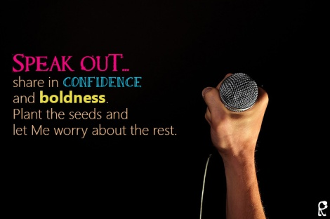 Speak out... share in confidence and boldness. Plant the seeds and let Me worry about the rest.