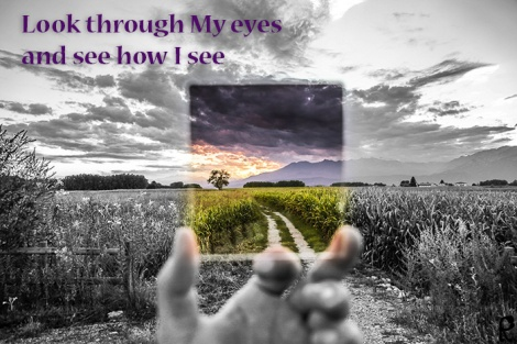 Look through My eyes and see how I see