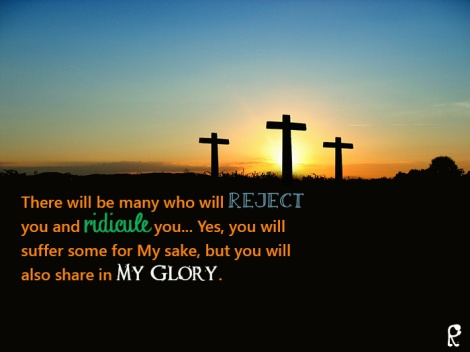 There will be many who will reject you and ridicule you... Yes, you will suffer some for My sake, but you will also share in My Glory.