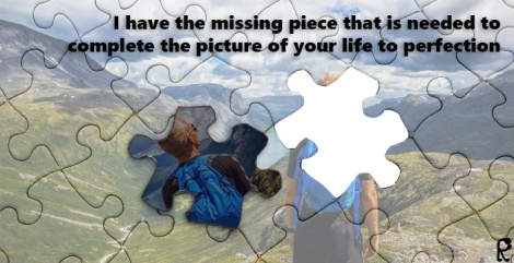 I have the missing piece that is needed to complete the picture of your life to perfection