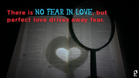 There is No Fear in Love, but perfect love drives away fear.