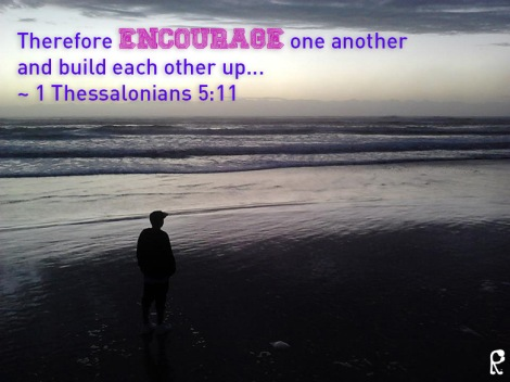 Therefore encourage one another and build each other up... ~ 1 Thessalonians 5:11