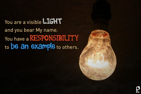 You are a visible light and you bear My name. You have a responsibility to be an example to others.
