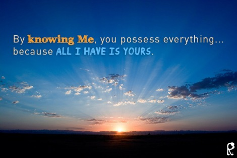 By knowing Me, you possess everything... because all I have is yours.