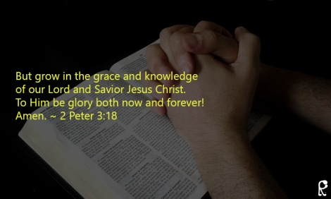 But grow in the grace and knowledge of our Lord and Savior Jesus Christ. To Him be glory both now and forever! Amen. ~ 2 Peter 3:18