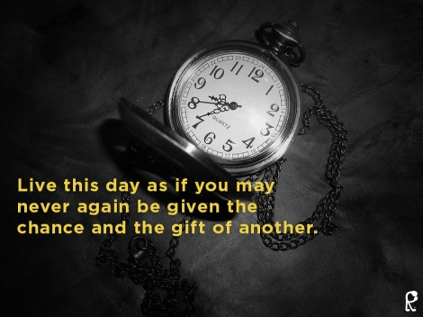 Live this day as if you may never again be given the chance and the gift of another.