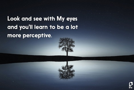 Look and see with My eyes and you'll learn to be a lot more perceptive.