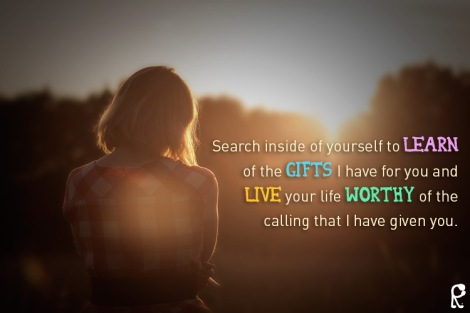 Search inside of yourself to learn of the gifts I have for you and live your life worthy of the calling that I have given you.