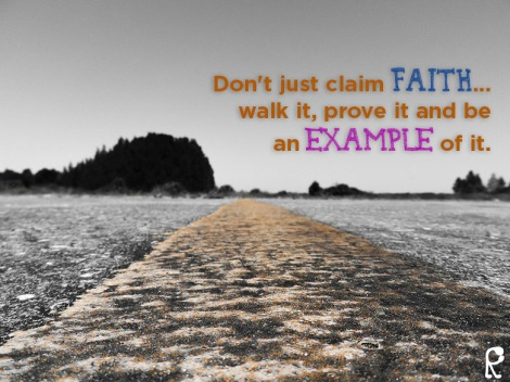 Don't just claim faith... walk it, prove it and be an example of it.