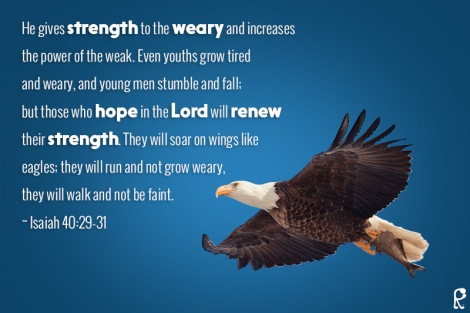 He gives strength to the weary and increases the power of the weak. Even youths grow tired and weary, and young men stumble and fall; but those who hope in the Lord will renew their strength. They will soar on wings like eagles; they will run and not grow weary, they will walk and not be faint. ~ Isaiah 40:29-31