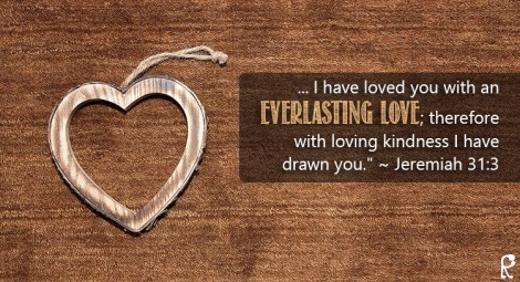 "... I have loved you with an everlasting love; therefore with loving kindness I have drawn you."" ~ Jeremiah 31:3"