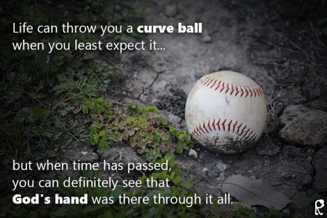 Life can throw you a curve ball when you least expect it... but when time has passed, you can definitely see that God's hand was there through it all.