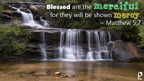 Blessed are the merciful, for they will be shown mercy. ~ Matthew 5:7