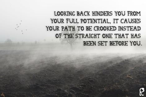 Looking back hinders you from your full potential, it causes your path to be crooked instead of the straight one that has been set before you.