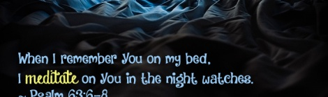When I remember You on my bed, I meditate on You in the night watches. ~ Psalm 63:6-8