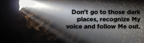 Don't go to those dark places, recognize My voice and follow Me out.