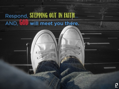 Respond, stepping out in faith... AND, God will meet you there.