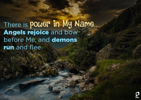 There is power in My Name... Angels rejoice and bow before Me, and demons run and flee.