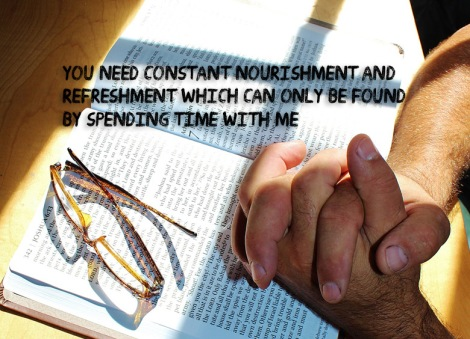 You need constant nourishment and refreshment which can only be found by spending time with Me.
