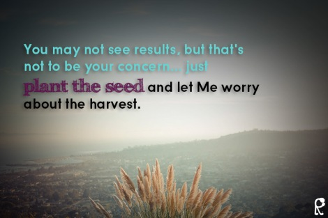 You may not see results, but that's not to be your concern... just plant the seed and let Me worry about the harvest.