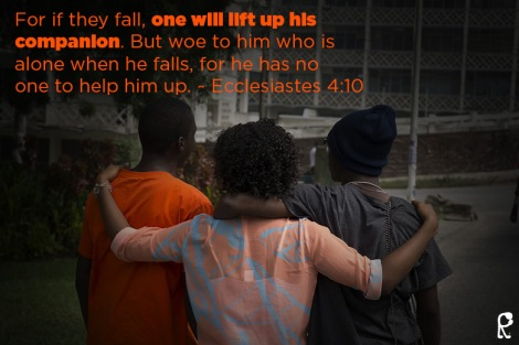 For if they fall, one will lift up his companion. But woe to him who is alone when he falls, for he has no one to help him up. ~ Ecclesiastes 4:10