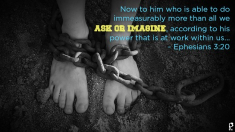 Now to him who is able to do immeasurably more than all we ask or imagine, according to his power that is at work within us... ~ Ephesians 3:20