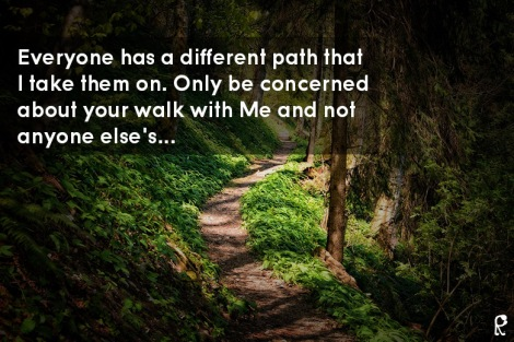 Everyone has a different path that I take them on. Only be concerned about your walk with Me and not anyone else's...