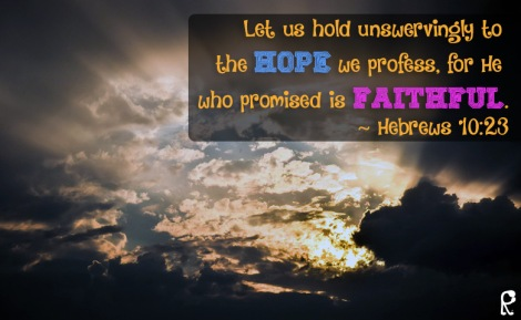 Let us hold unswervingly to the hope we profess, for He who promised is faithful. ~ Hebrews 10:23